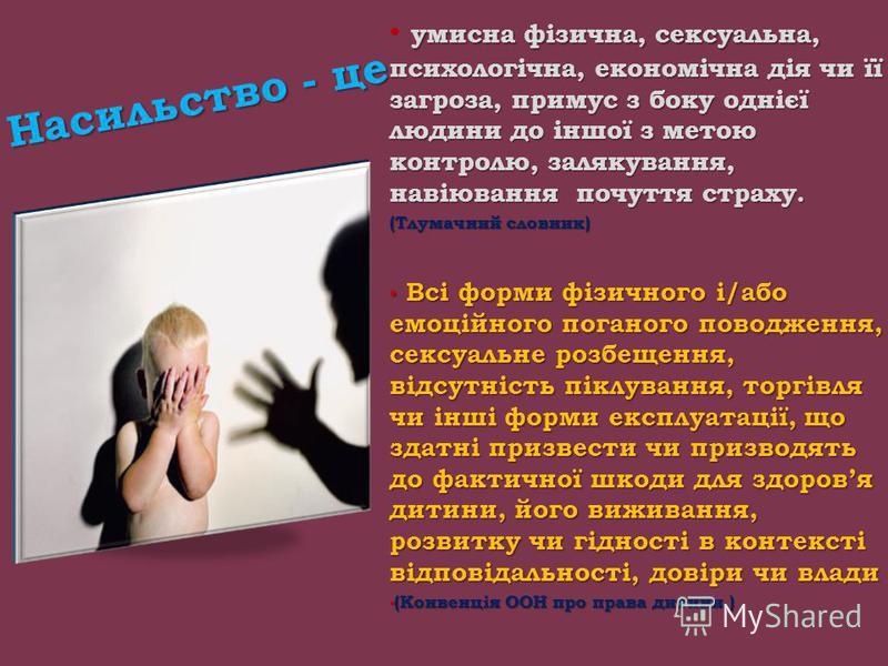 Насильство - це умисна фізична, сексуальна, психологічна, економічна дія чи її загроза, примус з боку однієї людини до іншої з метою контролю, залякування, навіювання почуття страху. (Тлумачний словник) Всі форми фізичного і/або емоційного поганого п