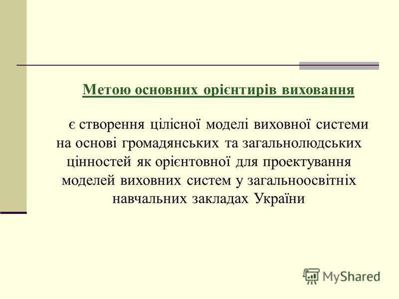 Метою основних орієнтирів виховання є створення цілісної моделі виховної системи на основі громадянських та загальнолюдських цінностей як орієнтовної для проектування моделей виховних систем у загальноосвітніх навчальних закладах України