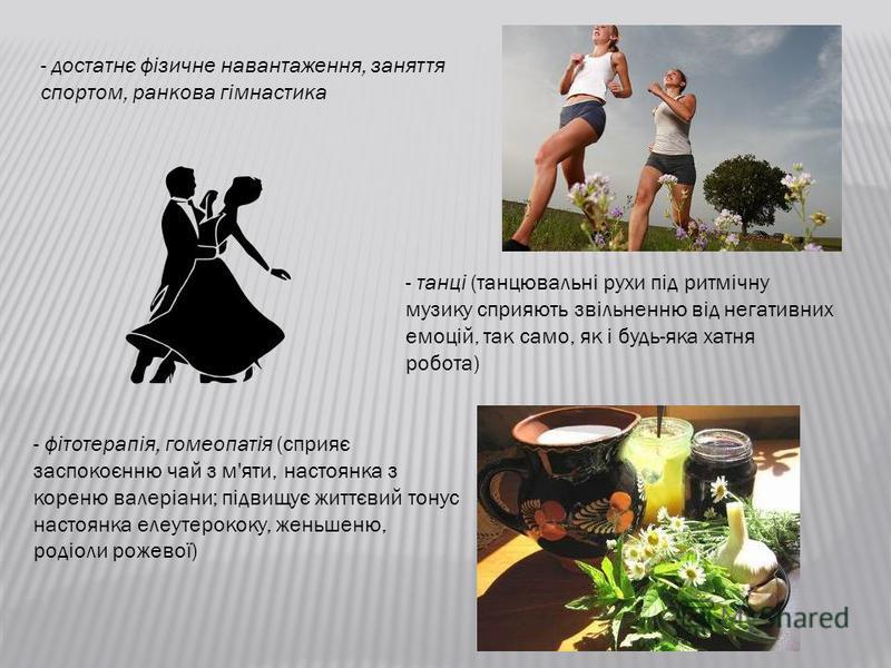 - достатнє фізичне навантаження, заняття спортом, ранкова гімнастика - танці (танцювальні рухи під ритмічну музику сприяють звільненню від негативних емоцій, так само, як і будь-яка хатня робота) - фітотерапія, гомеопатія (сприяє заспокоєнню чай з м'