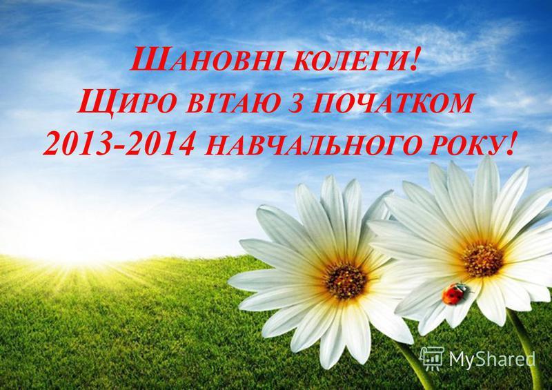 Ш АНОВНІ КОЛЕГИ ! Щ ИРО ВІТАЮ З ПОЧАТКОМ 2013-2014 НАВЧАЛЬНОГО РОКУ !