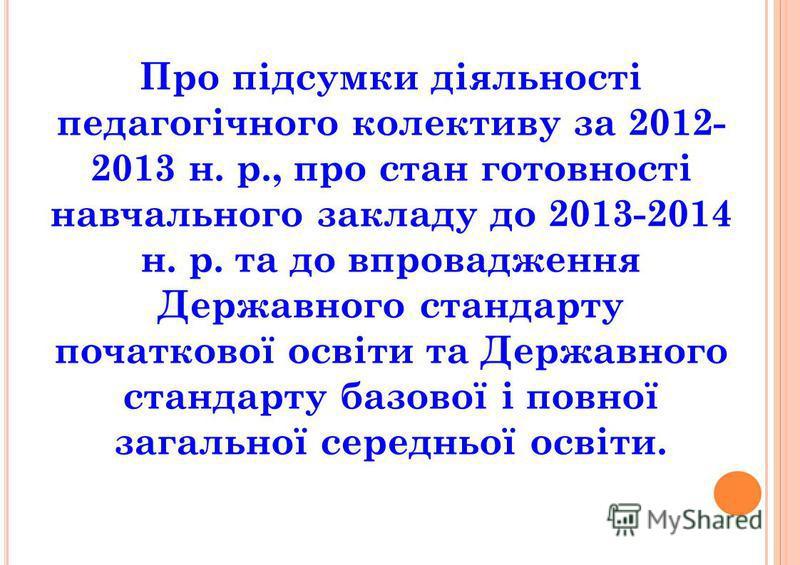 Про підсумки діяльності педагогічного колективу за 2012- 2013 н. р., про стан готовності навчального закладу до 2013-2014 н. р. та до впровадження Державного стандарту початкової освіти та Державного стандарту базової і повної загальної середньої осв