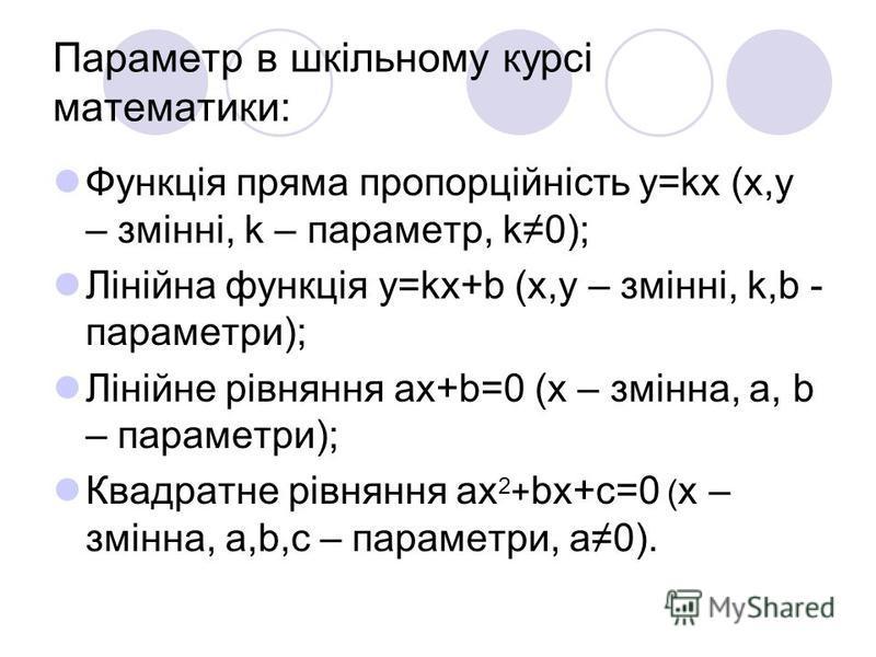Параметр в шкільному курсі математики: Функція пряма пропорційність y=kx (x,y – змінні, k – параметр, k0); Лінійна функція y=kx+b (x,y – змінні, k,b - параметри); Лінійне рівняння ax+b=0 (x – змінна, a, b – параметри); Квадратне рівняння ax 2 + bx+c=