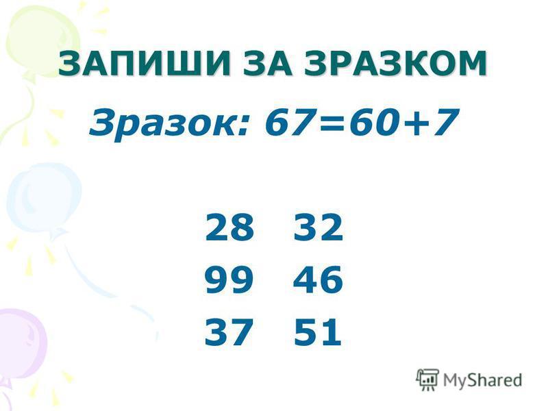ЗАПИШИ ЗА ЗРАЗКОМ Зразок: 67=60+7 28 32 99 46 37 51