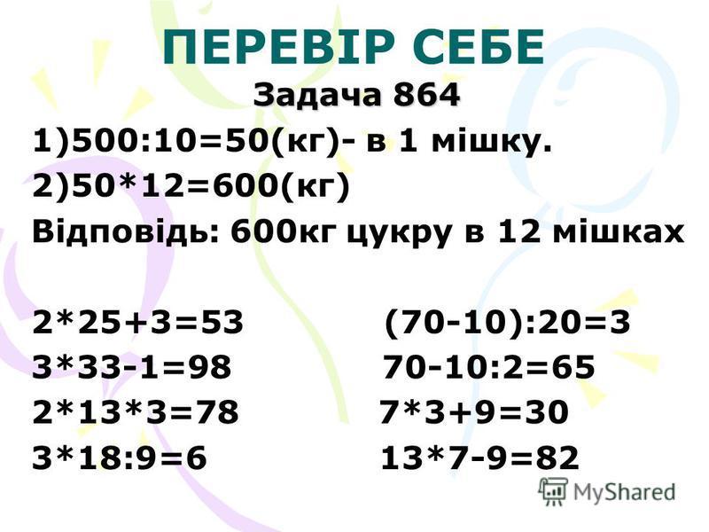 ПЕРЕВІР СЕБЕ Задача 864 1)500:10=50(кг)- в 1 мішку. 2)50*12=600(кг) Відповідь: 600кг цукру в 12 мішках 2*25+3=53 (70-10):20=3 3*33-1=98 70-10:2=65 2*13*3=78 7*3+9=30 3*18:9=6 13*7-9=82