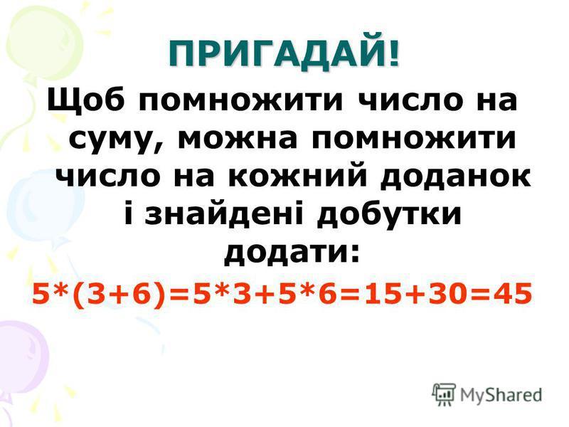 ПРИГАДАЙ! Щоб помножити число на суму, можна помножити число на кожний доданок і знайдені добутки додати: 5*(3+6)=5*3+5*6=15+30=45