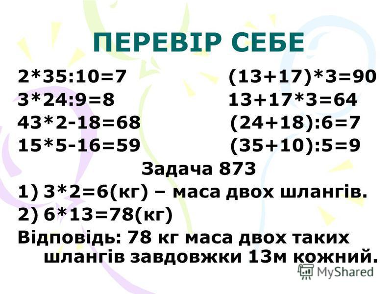 ПЕРЕВІР СЕБЕ 2*35:10=7 (13+17)*3=90 3*24:9=8 13+17*3=64 43*2-18=68 (24+18):6=7 15*5-16=59 (35+10):5=9 Задача 873 1) 1)3*2=6(кг) – маса двох шлангів. 2) 2)6*13=78(кг) Відповідь: 78 кг маса двох таких шлангів завдовжки 13м кожний.