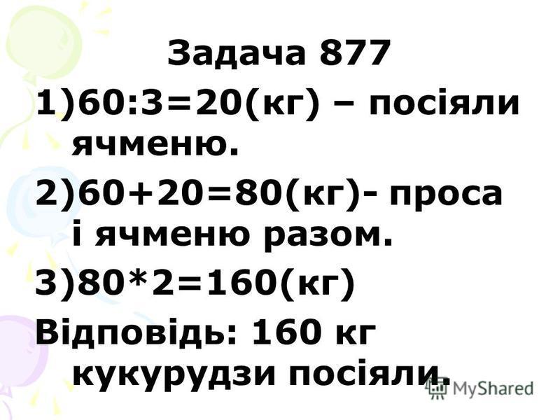 Задача 877 1)60:3=20(кг) – посіяли ячменю. 2)60+20=80(кг)- проса і ячменю разом. 3)80*2=160(кг) Відповідь: 160 кг кукурудзи посіяли.