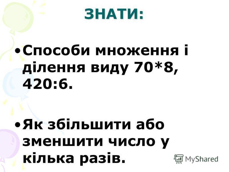 ЗНАТИ: Способи множення і ділення виду 70*8, 420:6. Як збільшити або зменшити число у кілька разів.