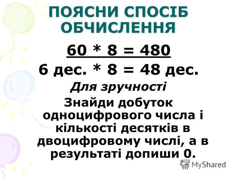 ПОЯСНИ СПОСІБ ОБЧИСЛЕННЯ 60 * 8 = 480 6 дес. * 8 = 48 дес. Для зручності Знайди добуток одноцифрового числа і кількості десятків в двоцифровому числі, а в результаті допиши 0.