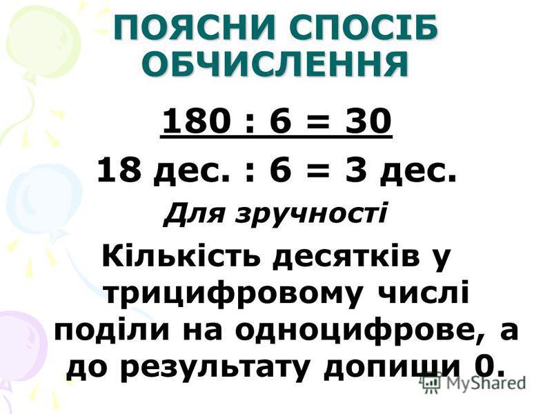 ПОЯСНИ СПОСІБ ОБЧИСЛЕННЯ 180 : 6 = 30 18 дес. : 6 = 3 дес. Для зручності Кількість десятків у трицифровому числі поділи на одноцифрове, а до результату допиши 0.