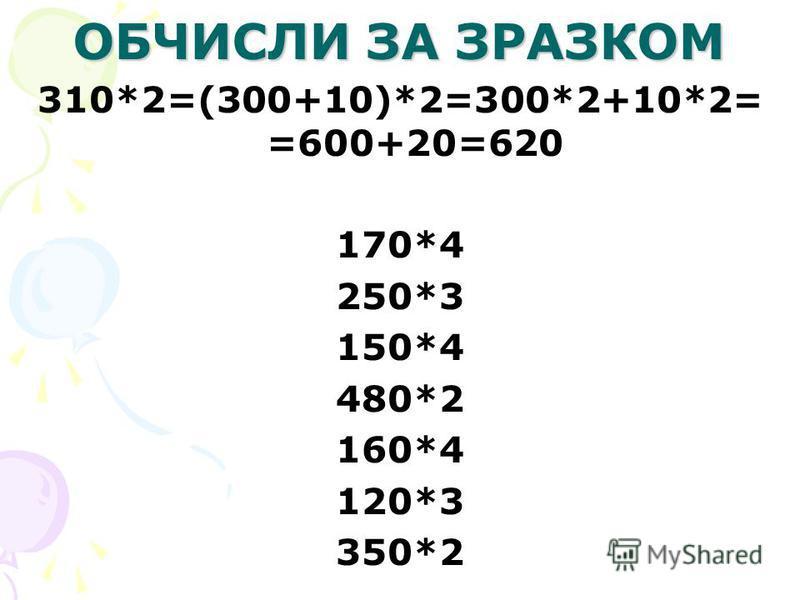 ОБЧИСЛИ ЗА ЗРАЗКОМ 310*2=(300+10)*2=300*2+10*2= =600+20=620 170*4 250*3 150*4 480*2 160*4 120*3 350*2