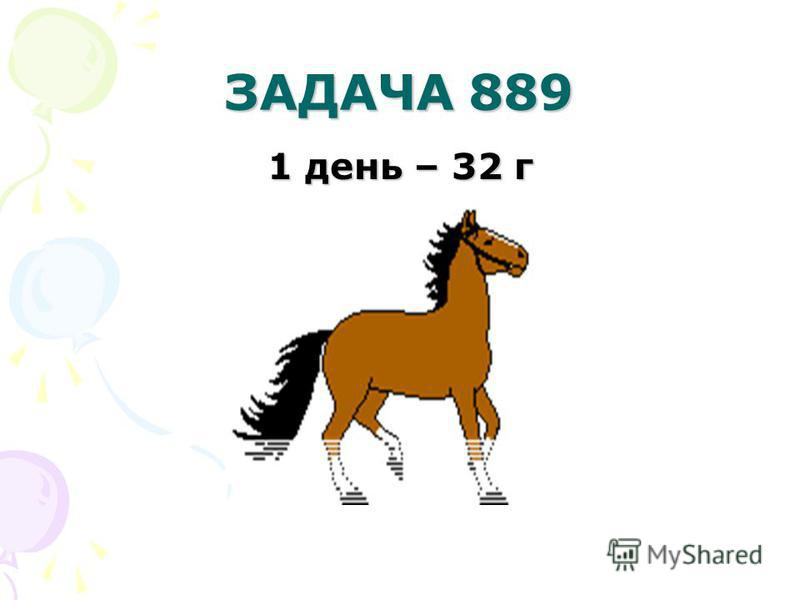 ЗАДАЧА 889 1 день – 32 г