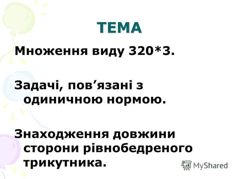 ТЕМА Множення виду 320*3. Задачі, повязані з одиничною нормою. Знаходження довжини сторони рівнобедреного трикутника.