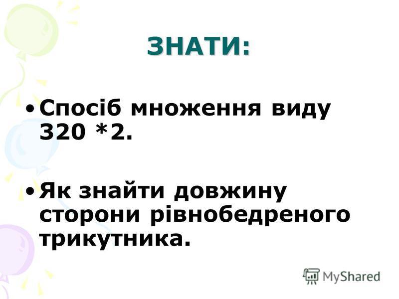 ЗНАТИ: Спосіб множення виду 320 *2. Як знайти довжину сторони рівнобедреного трикутника.