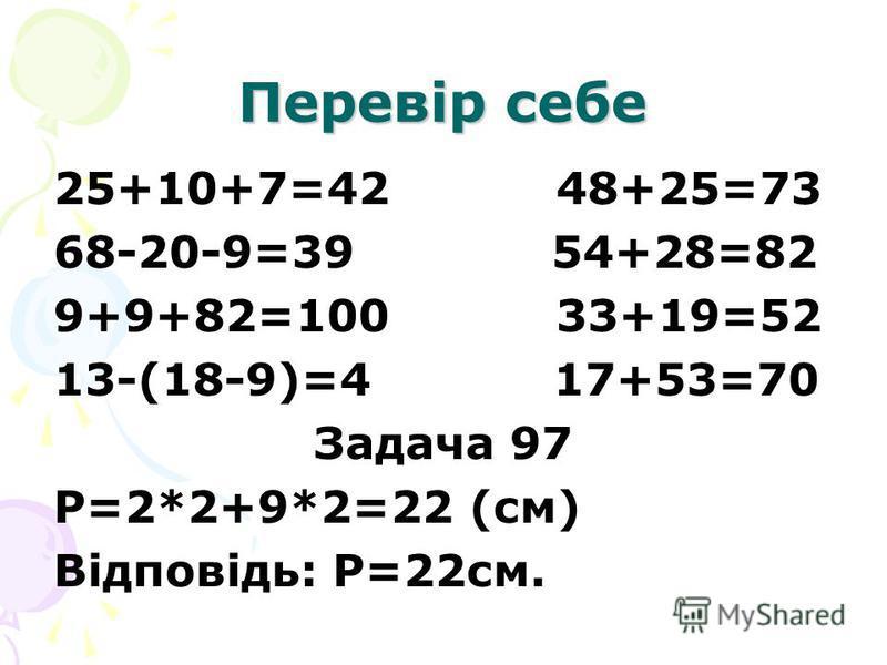Перевір себе 25+10+7=42 48+25=73 68-20-9=39 54+28=82 9+9+82=100 33+19=52 13-(18-9)=4 17+53=70 Задача 97 Р=2*2+9*2=22 (см) Відповідь: Р=22см.