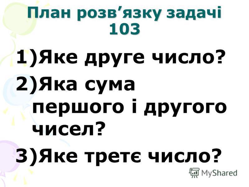 План розвязку задачі 103 1)Яке друге число? 2)Яка сума першого і другого чисел? 3)Яке третє число?