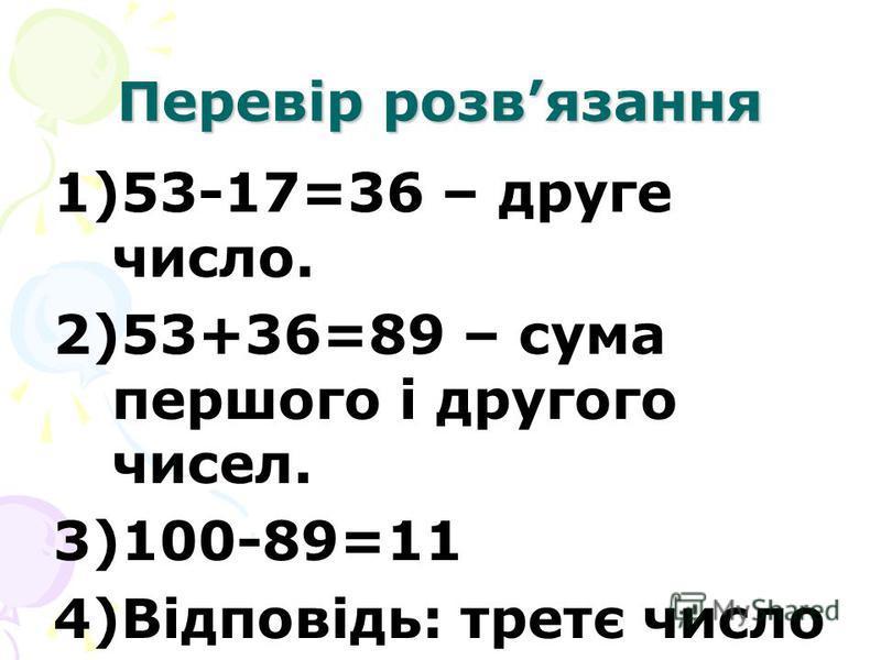 Перевір розвязання 1)53-17=36 – друге число. 2)53+36=89 – сума першого і другого чисел. 3)100-89=11 4)Відповідь: третє число 11.