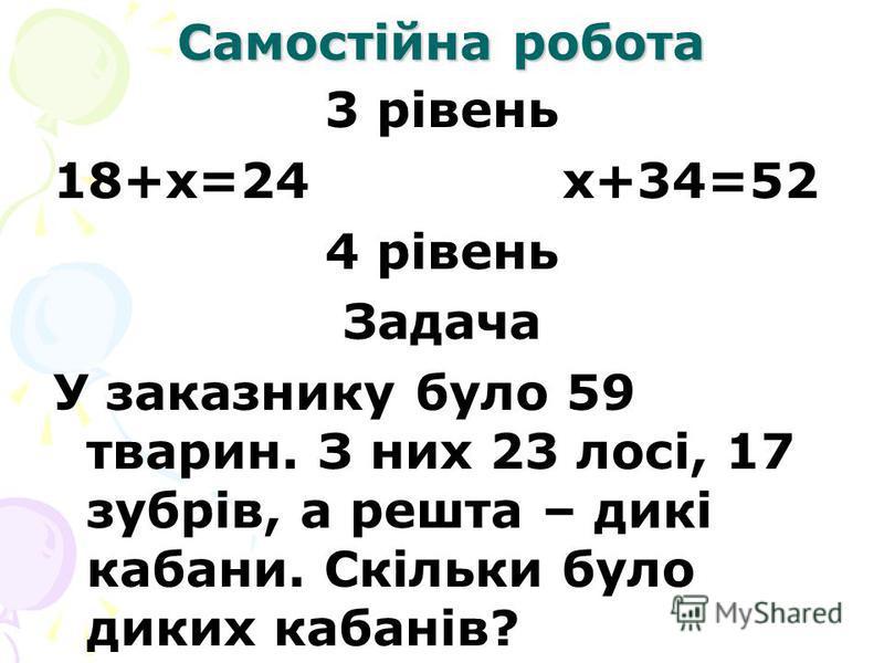 Самостійна робота 3 рівень 18+х=24 х+34=52 4 рівень Задача У заказнику було 59 тварин. З них 23 лосі, 17 зубрів, а решта – дикі кабани. Скільки було диких кабанів?
