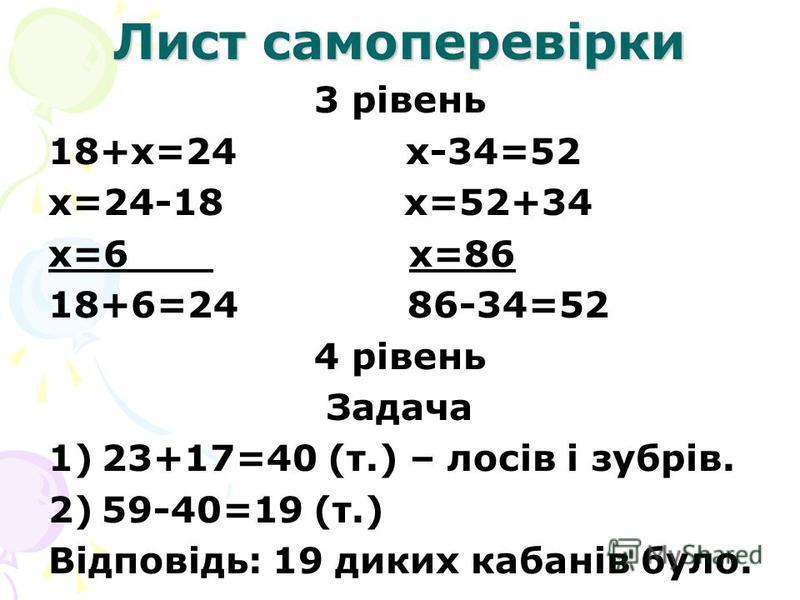 Лист самоперевірки 3 рівень 18+х=24 х-34=52 х=24-18 х=52+34 х=6 х=86 18+6=24 86-34=52 4 рівень Задача 1)23+17=40 (т.) – лосів і зубрів. 2)59-40=19 (т.) Відповідь: 19 диких кабанів було.