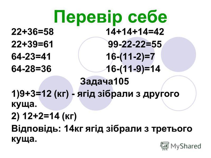 Перевір себе 22+36=58 14+14+14=42 22+39=61 99-22-22=55 64-23=41 16-(11-2)=7 64-28=36 16-(11-9)=14 Задача105 1)9+3=12 (кг) - ягід зібрали з другого куща. 2) 12+2=14 (кг) Відповідь: 14кг ягід зібрали з третього куща.