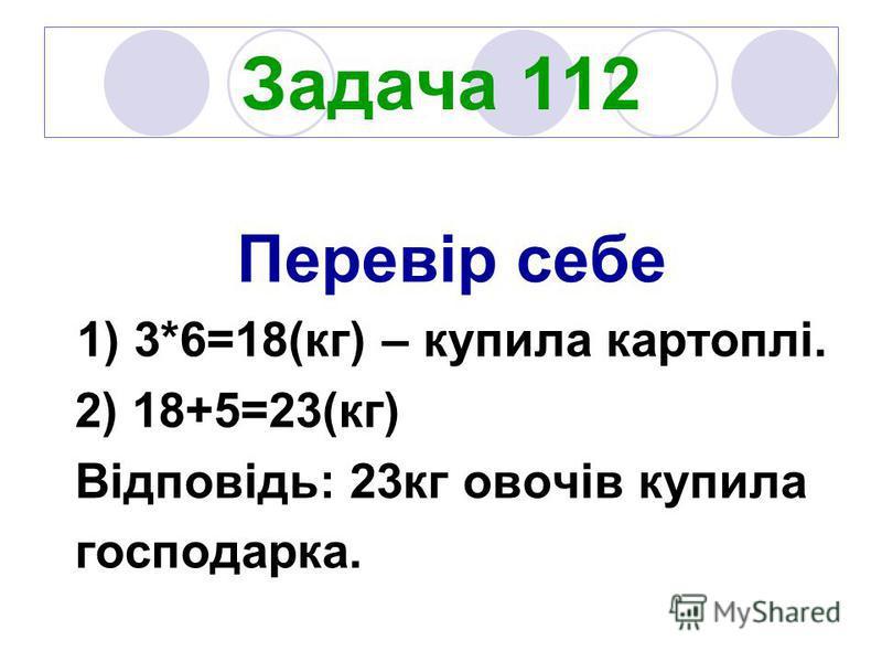 Задача 112 Перевір себе 1) 3*6=18(кг) – купила картоплі. 2) 18+5=23(кг) Відповідь: 23кг овочів купила господарка.