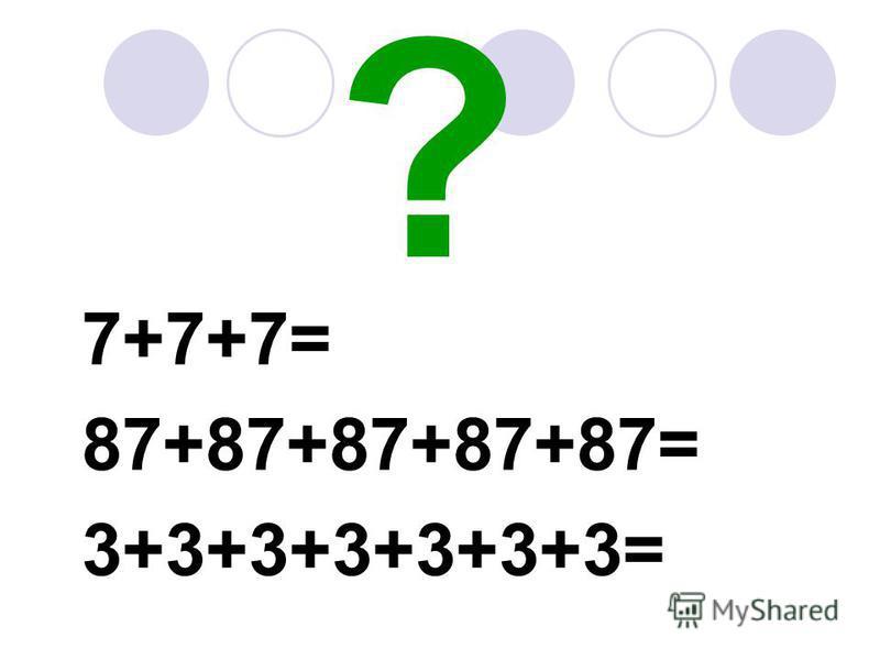 ? 7+7+7= 87+87+87+87+87= 3+3+3+3+3+3+3=