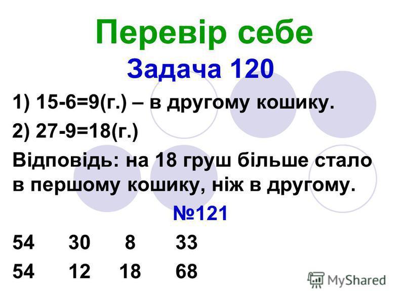 Перевір себе Задача 120 1) 15-6=9(г.) – в другому кошику. 2) 27-9=18(г.) Відповідь: на 18 груш більше стало в першому кошику, ніж в другому. 121 54 30 8 33 54 12 18 68