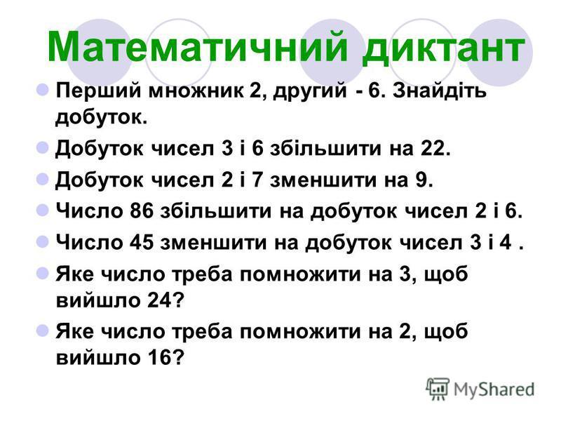Математичний диктант Перший множник 2, другий - 6. Знайдіть добуток. Добуток чисел 3 і 6 збільшити на 22. Добуток чисел 2 і 7 зменшити на 9. Число 86 збільшити на добуток чисел 2 і 6. Число 45 зменшити на добуток чисел 3 і 4. Яке число треба помножит