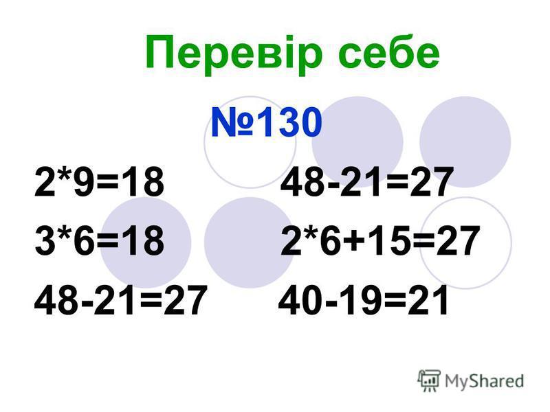 Перевір себе 130 2*9=18 48-21=27 3*6=18 2*6+15=27 48-21=27 40-19=21