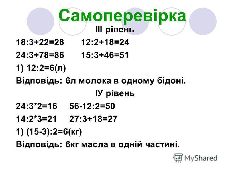 Самоперевірка ІІІ рівень 18:3+22=28 12:2+18=24 24:3+78=86 15:3+46=51 1) 12:2=6(л) Відповідь: 6л молока в одному бідоні. ІУ рівень 24:3*2=16 56-12:2=50 14:2*3=21 27:3+18=27 1) (15-3):2=6(кг) Відповідь: 6кг масла в одній частині.
