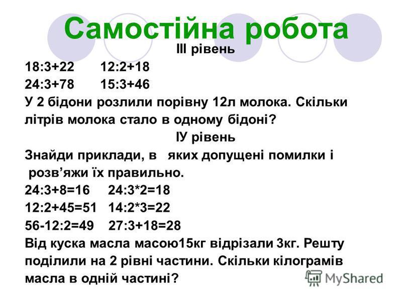 Самостійна робота ІІІ рівень 18:3+22 12:2+18 24:3+78 15:3+46 У 2 бідони розлили порівну 12л молока. Скільки літрів молока стало в одному бідоні? ІУ рівень Знайди приклади, в яких допущені помилки і розвяжи їх правильно. 24:3+8=16 24:3*2=18 12:2+45=51