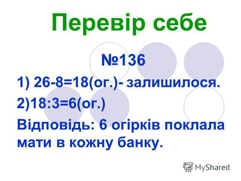 Перевір себе 136 1) 26-8=18(ог.)- залишилося. 2)18:3=6(ог.) Відповідь: 6 огірків поклала мати в кожну банку.