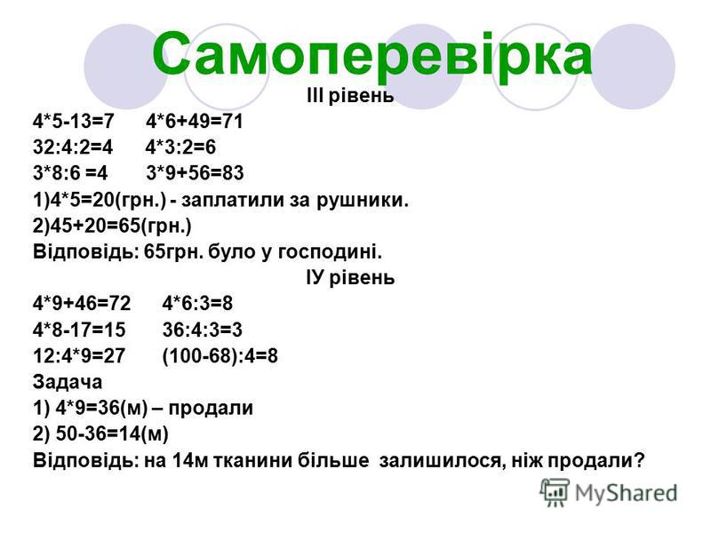 Самоперевірка ІІІ рівень 4*5-13=7 4*6+49=71 32:4:2=4 4*3:2=6 3*8:6 =4 3*9+56=83 1)4*5=20(грн.) - заплатили за рушники. 2)45+20=65(грн.) Відповідь: 65грн. було у господині. ІУ рівень 4*9+46=72 4*6:3=8 4*8-17=15 36:4:3=3 12:4*9=27 (100-68):4=8 Задача 1