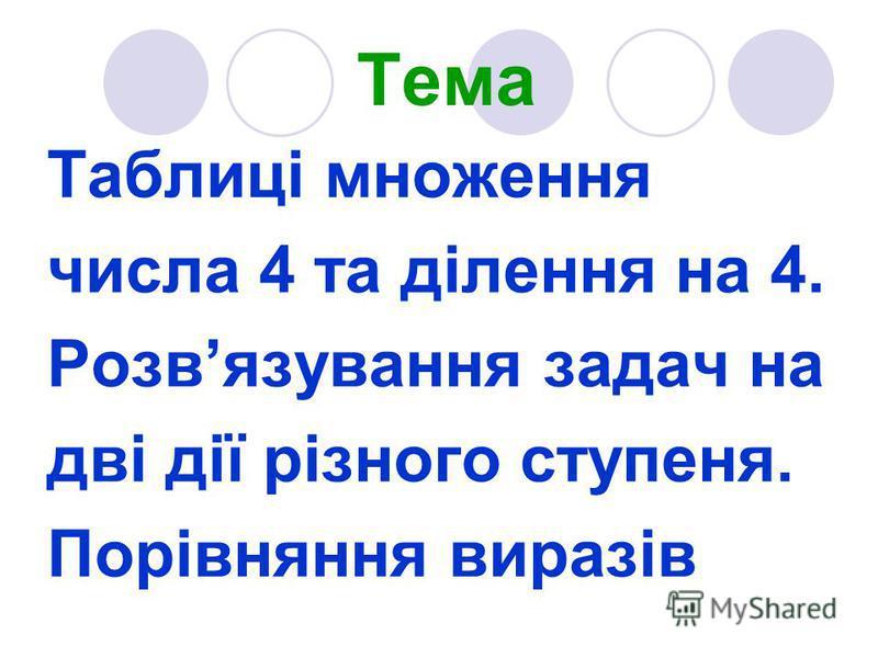 Тема Таблиці множення числа 4 та ділення на 4. Розвязування задач на дві дії різного ступеня. Порівняння виразів
