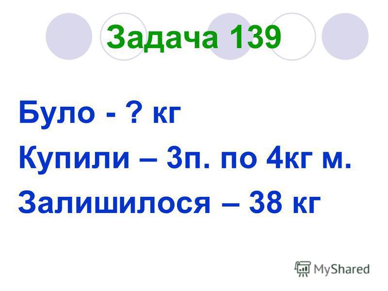 Задача 139 Було - ? кг Купили – 3п. по 4кг м. Залишилося – 38 кг