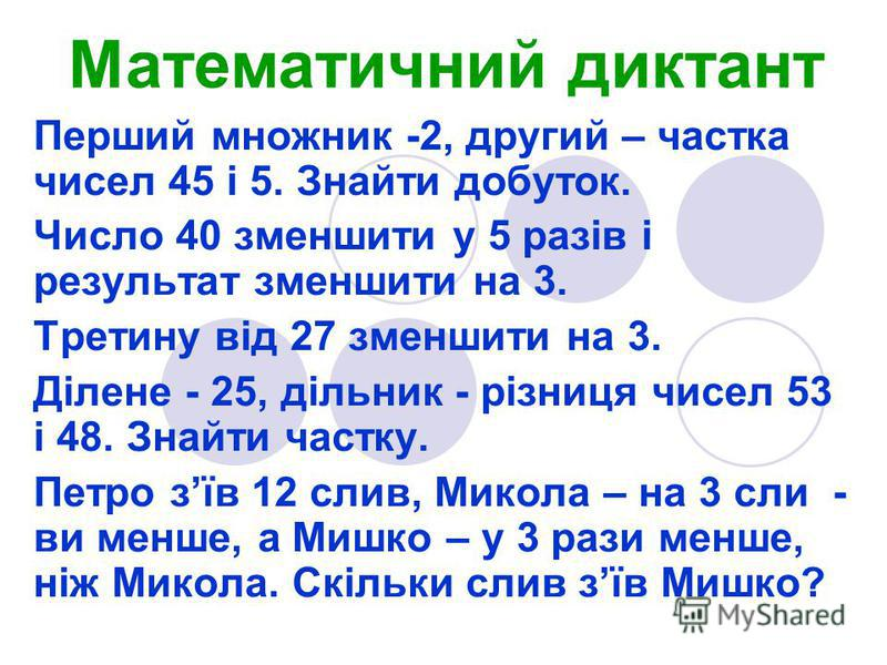 Перший множник -2, другий – частка чисел 45 і 5. Знайти добуток. Число 40 зменшити у 5 разів і результат зменшити на 3. Третину від 27 зменшити на 3. Ділене - 25, дільник - різниця чисел 53 і 48. Знайти частку. Петро зїв 12 слив, Микола – на 3 сли -