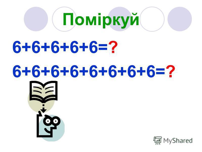 Поміркуй 6+6+6+6+6=? 6+6+6+6+6+6+6+6=?