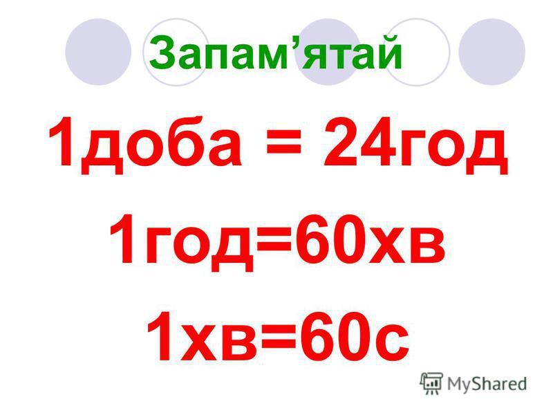 Запамятай 1доба = 24год 1год=60хв 1хв=60с