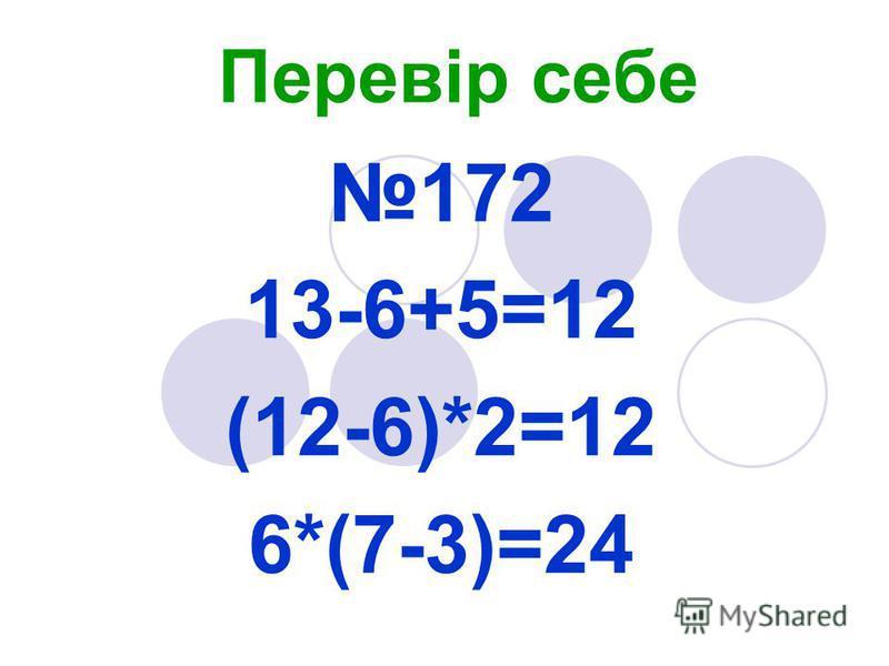 Перевір себе 172 13-6+5=12 (12-6)*2=12 6*(7-3)=24
