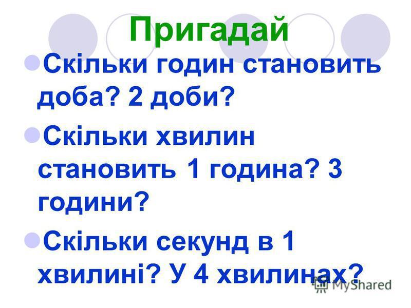 Пригадай Скільки годин становить доба? 2 доби? Скільки хвилин становить 1 година? 3 години? Скільки секунд в 1 хвилині? У 4 хвилинах?