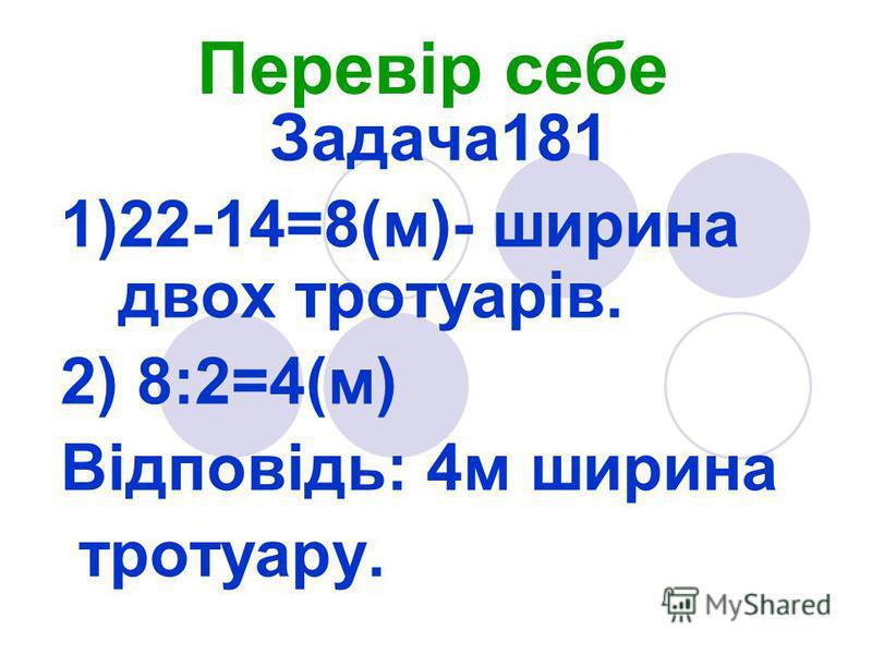 Перевір себе Задача181 1)22-14=8(м)- ширина двох тротуарів. 2) 8:2=4(м) Відповідь: 4м ширина тротуару.