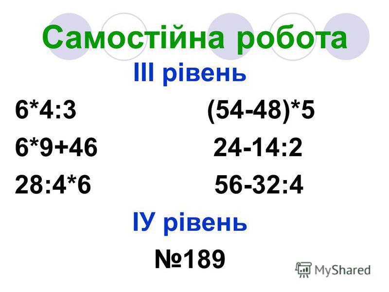 Самостійна робота ІІІ рівень 6*4:3 (54-48)*5 6*9+46 24-14:2 28:4*6 56-32:4 ІУ рівень 189