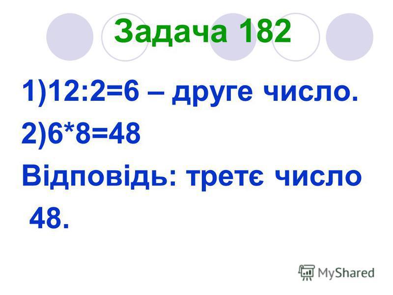 Задача 182 1)12:2=6 – друге число. 2)6*8=48 Відповідь: третє число 48.