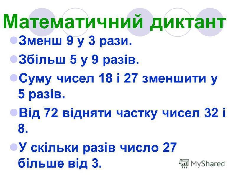 Математичний диктант Зменш 9 у 3 рази. Збільш 5 у 9 разів. Суму чисел 18 і 27 зменшити у 5 разів. Від 72 відняти частку чисел 32 і 8. У скільки разів число 27 більше від 3.