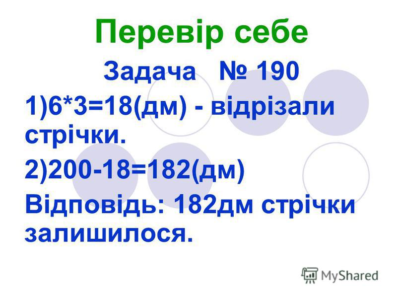 Перевір себе Задача 190 1)6*3=18(дм) - відрізали стрічки. 2)200-18=182(дм) Відповідь: 182дм стрічки залишилося.