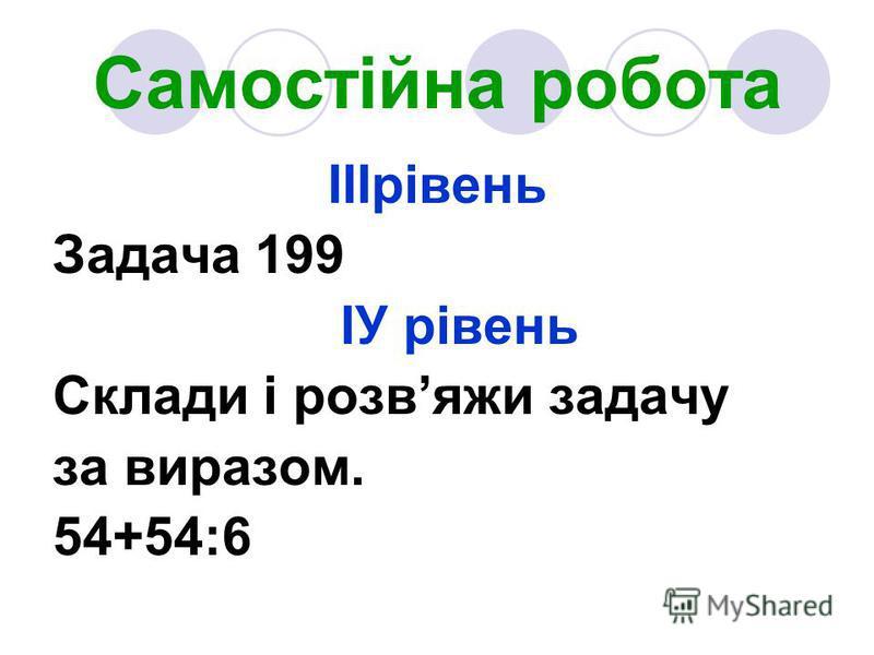 Самостійна робота ІІІрівень Задача 199 ІУ рівень Склади і розвяжи задачу за виразом. 54+54:6