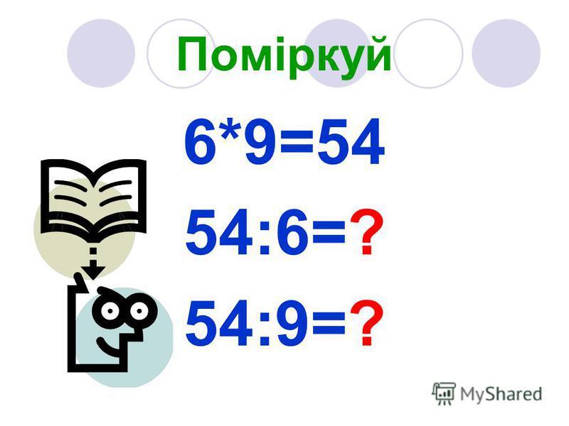 Поміркуй 6*9=54 54:6=? 54:9=?