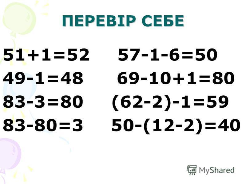 ПЕРЕВІР СЕБЕ 51+1=52 57-1-6=50 49-1=48 69-10+1=80 83-3=80 (62-2)-1=59 83-80=3 50-(12-2)=40