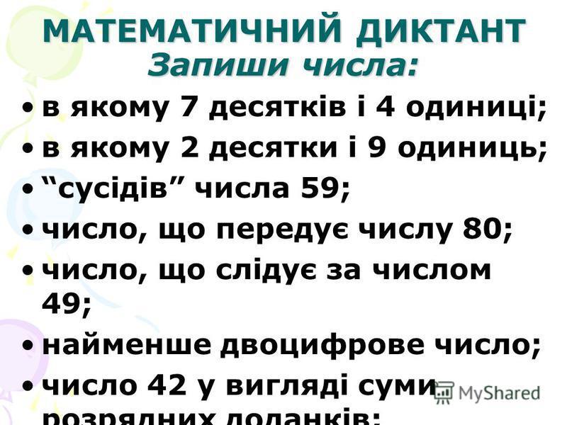 МАТЕМАТИЧНИЙ ДИКТАНТ Запиши числа: в якому 7 десятків і 4 одиниці; в якому 2 десятки і 9 одиниць; сусідів числа 59; число, що передує числу 80; число, що слідує за числом 49; найменше двоцифрове число; число 42 у вигляді суми розрядних доданків;