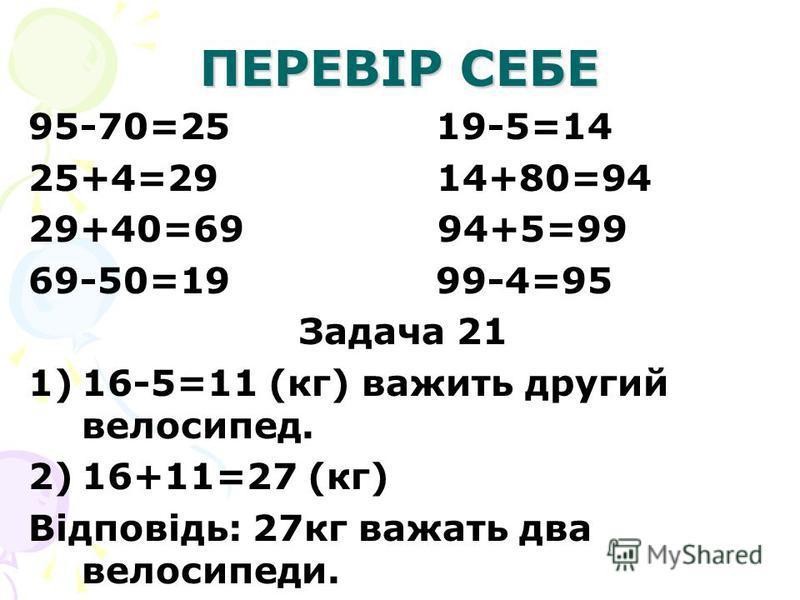 ПЕРЕВІР СЕБЕ 95-70=25 19-5=14 25+4=29 14+80=94 29+40=69 94+5=99 69-50=19 99-4=95 Задача 21 1)16-5=11 (кг) важить другий велосипед. 2)16+11=27 (кг) Відповідь: 27кг важать два велосипеди.